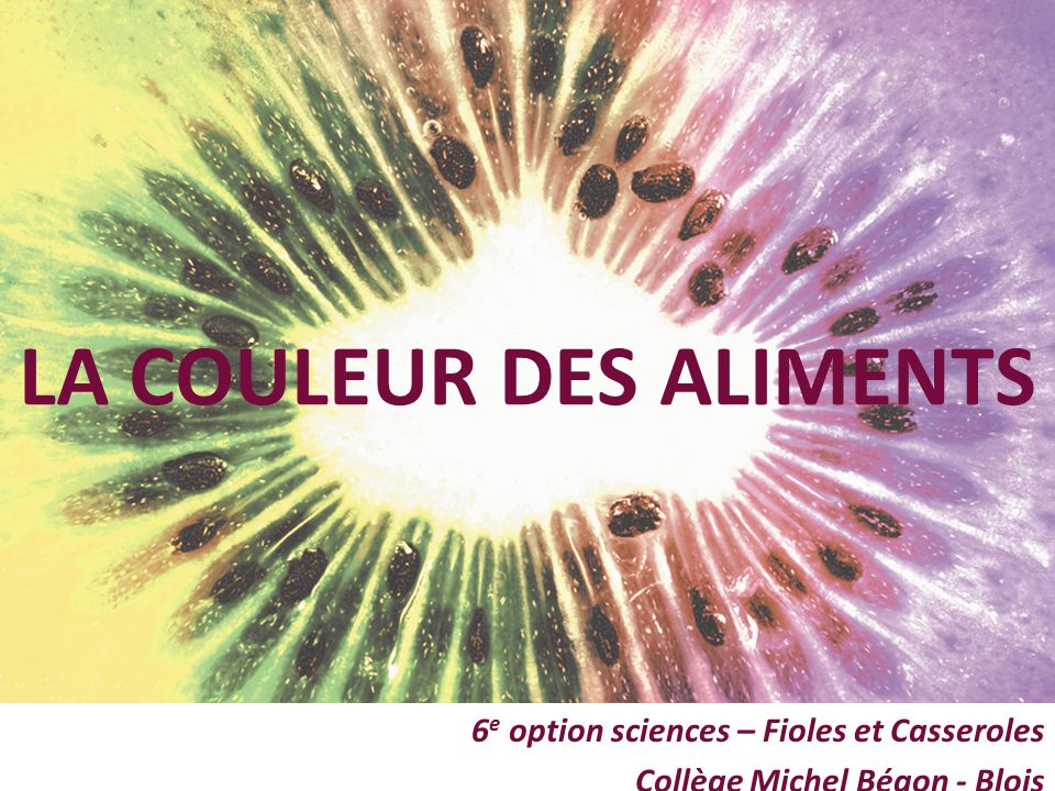 6 e option sciences – Fioles et Casseroles Collège Michel Bégon - Blois LA COULEUR DES ALIMENTS