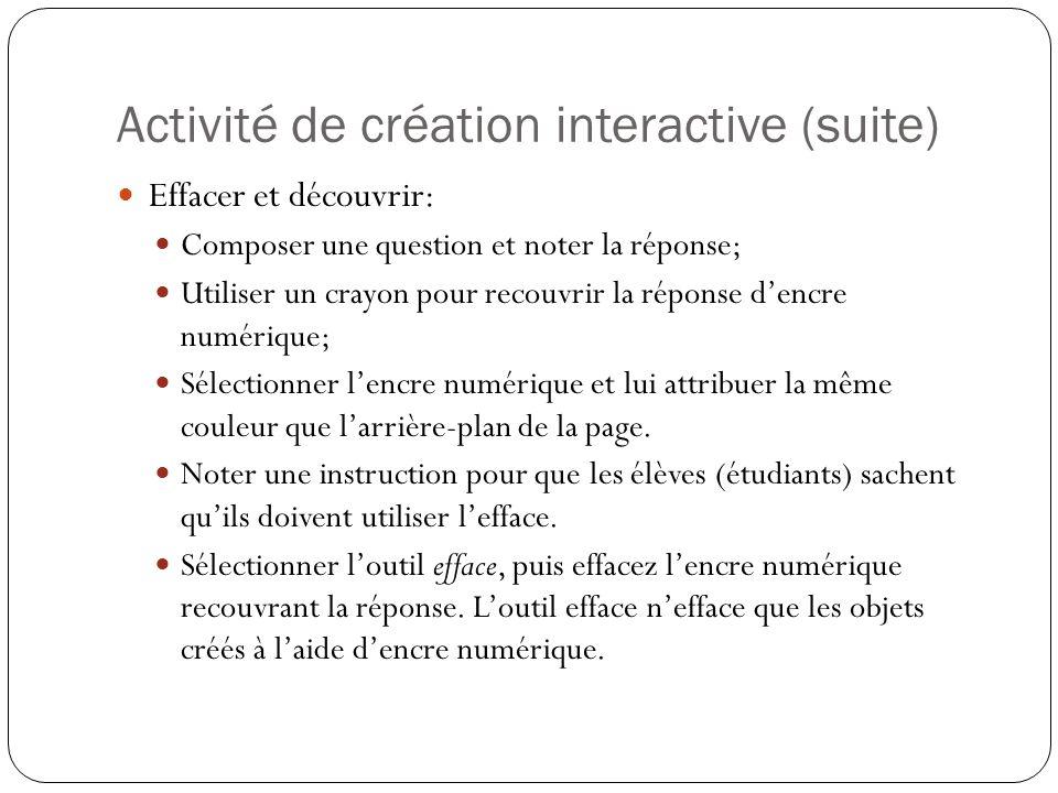 Activité de création interactive (suite) Effacer et découvrir: Composer une question et noter la réponse; Utiliser un crayon pour recouvrir la réponse d'encre numérique; Sélectionner l'encre numérique et lui attribuer la même couleur que l'arrière-plan de la page.