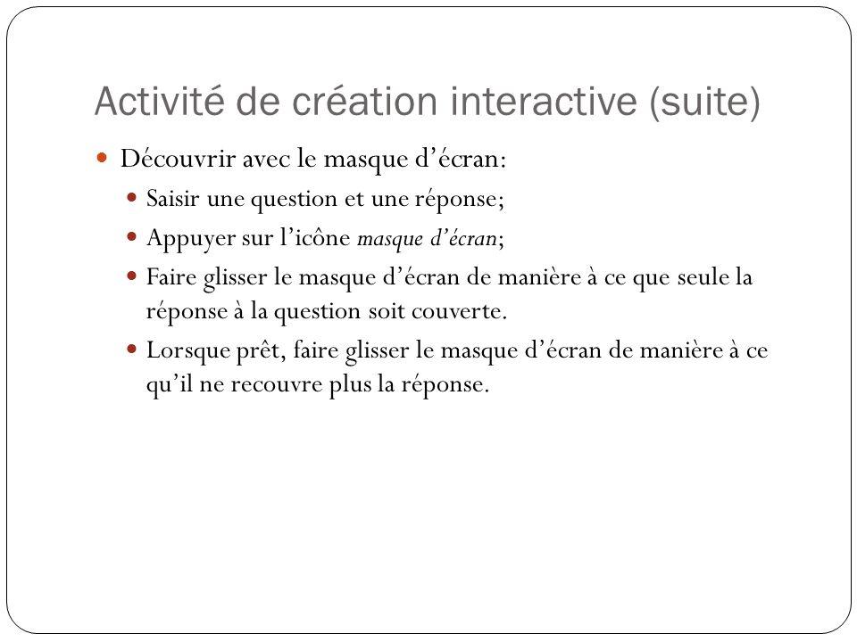 Activité de création interactive (suite) Découvrir avec le masque d'écran: Saisir une question et une réponse; Appuyer sur l'icône masque d'écran; Faire glisser le masque d'écran de manière à ce que seule la réponse à la question soit couverte.