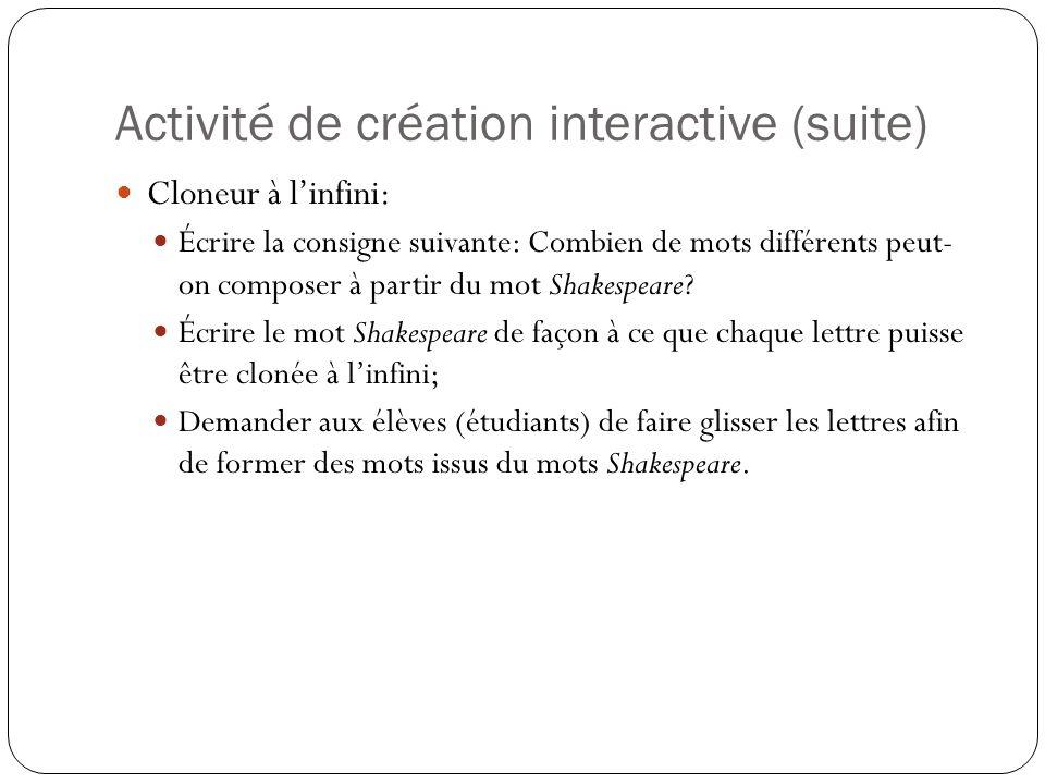 Activité de création interactive (suite) Cloneur à l'infini: Écrire la consigne suivante: Combien de mots différents peut- on composer à partir du mot Shakespeare.