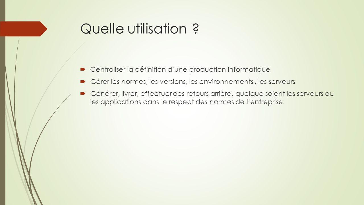 Quelle utilisation ?  Centraliser la définition d'une production informatique  Gérer les normes, les versions, les environnements, les serveurs  Gé