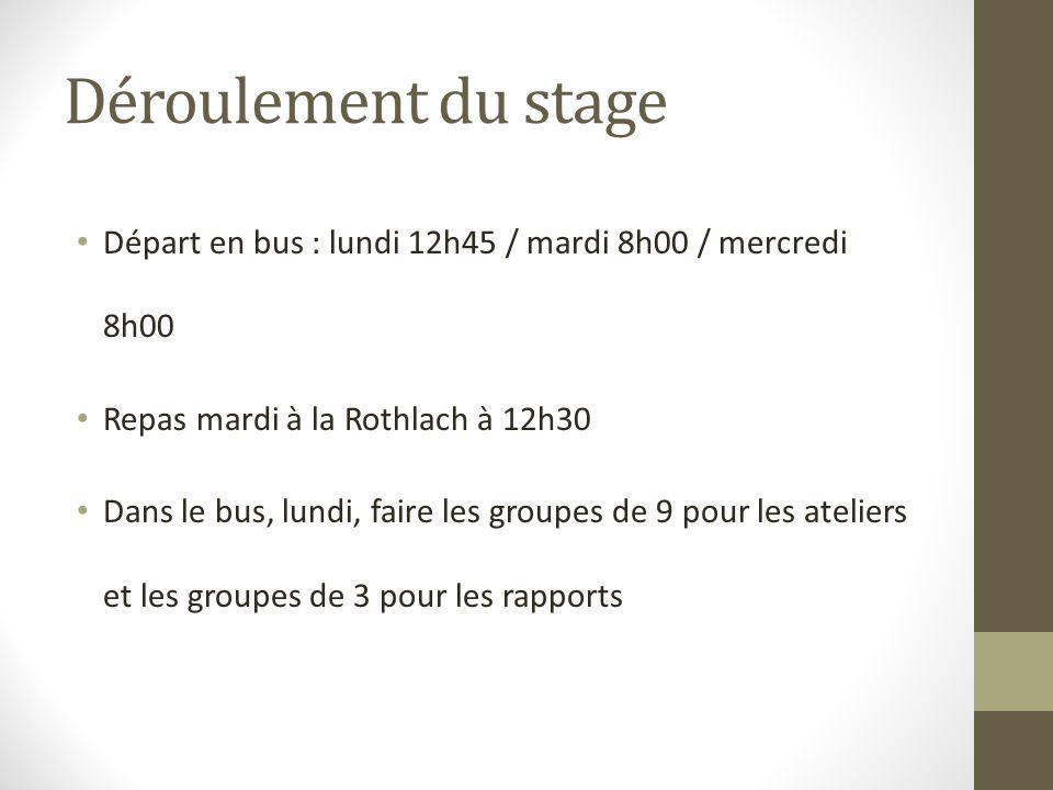 Déroulement du stage Départ en bus : lundi 12h45 / mardi 8h00 / mercredi 8h00 Repas mardi à la Rothlach à 12h30 Dans le bus, lundi, faire les groupes