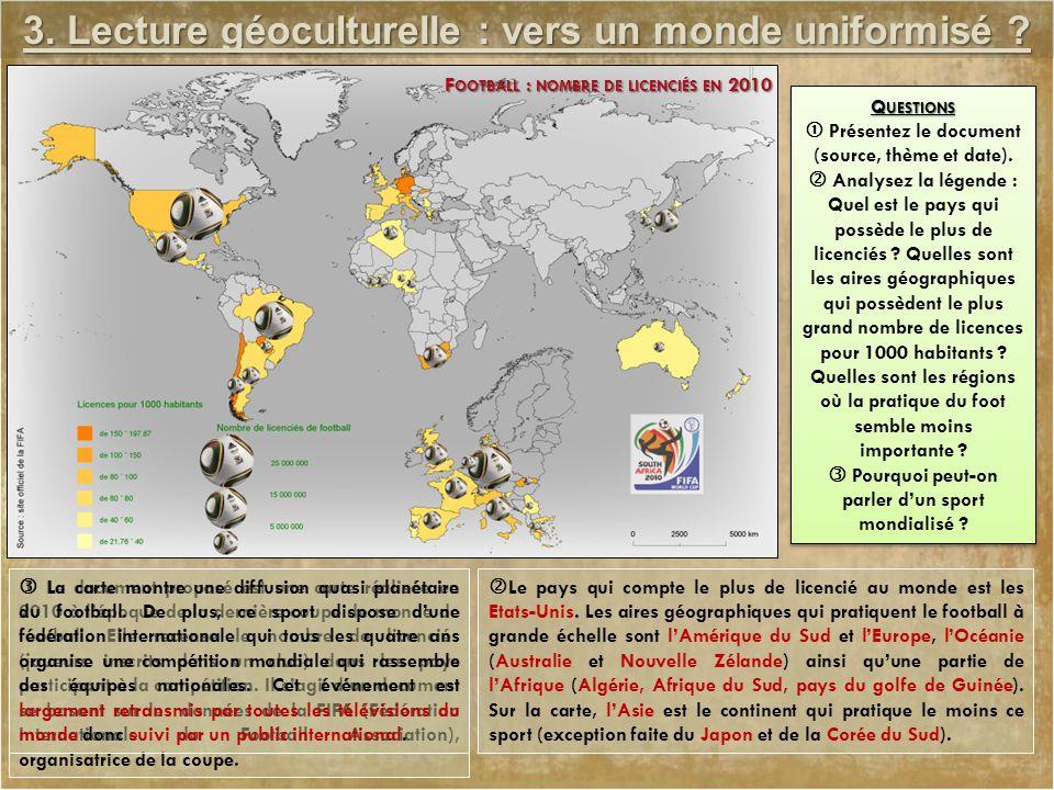 3. Lecture géoculturelle : vers un monde uniformisé ? F OOTBALL : NOMBRE DE LICENCIÉS EN 2010 Q UESTIONS  Présentez le document (source, thème et dat