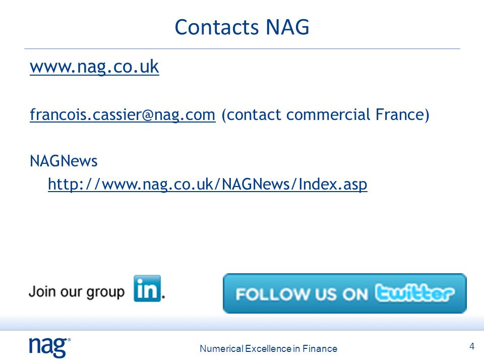 4 Numerical Excellence in Finance Contacts NAG www.nag.co.uk francois.cassier@nag.comfrancois.cassier@nag.com (contact commercial France) NAGNews http://www.nag.co.uk/NAGNews/Index.asp
