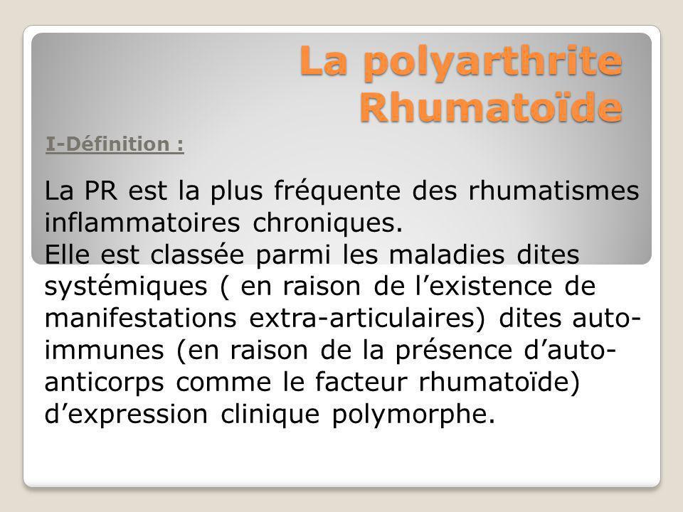 La polyarthrite Rhumatoïde I-Définition : La PR est la plus fréquente des rhumatismes inflammatoires chroniques. Elle est classée parmi les maladies d