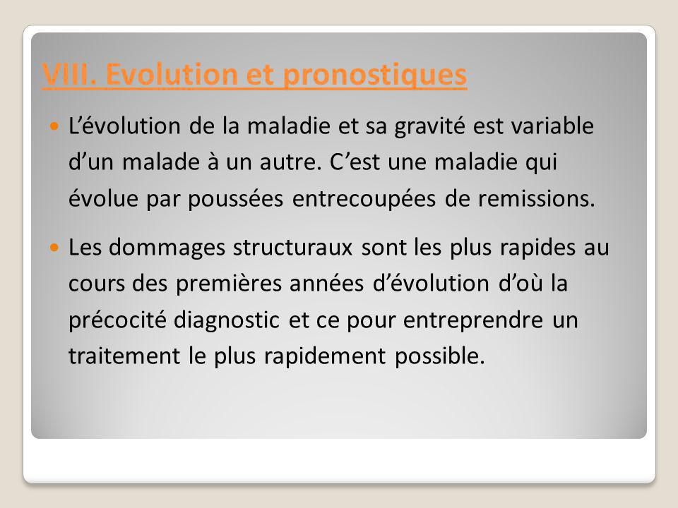 VIII. Evolution et pronostiques L'évolution de la maladie et sa gravité est variable d'un malade à un autre. C'est une maladie qui évolue par poussées