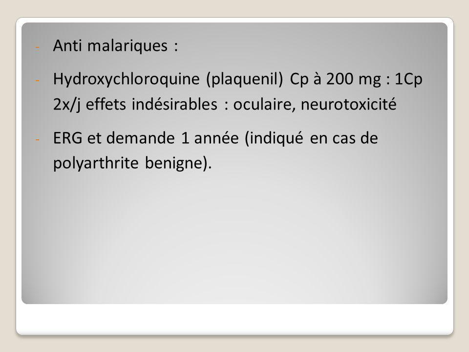 - Anti malariques : - Hydroxychloroquine (plaquenil) Cp à 200 mg : 1Cp 2x/j effets indésirables : oculaire, neurotoxicité - ERG et demande 1 année (in