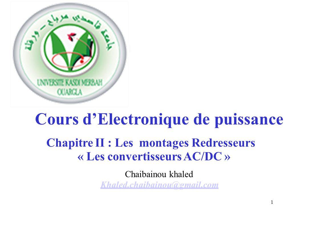 Coursd'Electronique de puissance Chapitre II : Les montages Redresseurs Chaibainou khaled Khaled,chaibainou@gmail,com 1 « Les convertisseurs AC/DC »