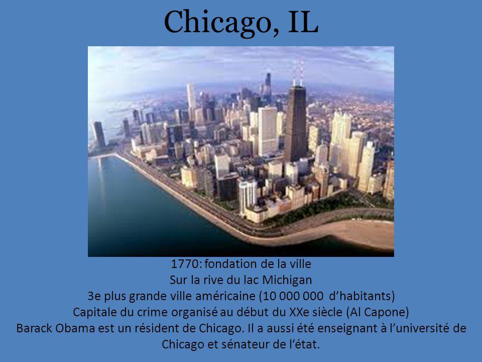 Chicago, IL 1770: fondation de la ville Sur la rive du lac Michigan 3e plus grande ville américaine (10 000 000 d'habitants) Capitale du crime organisé au début du XXe siècle (Al Capone) Barack Obama est un résident de Chicago.