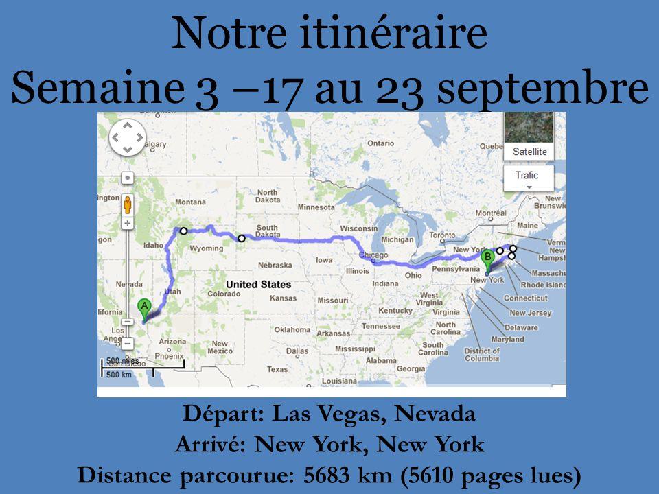 Notre itinéraire Semaine 3 –17 au 23 septembre Départ: Las Vegas, Nevada Arrivé: New York, New York Distance parcourue: 5683 km (5610 pages lues)