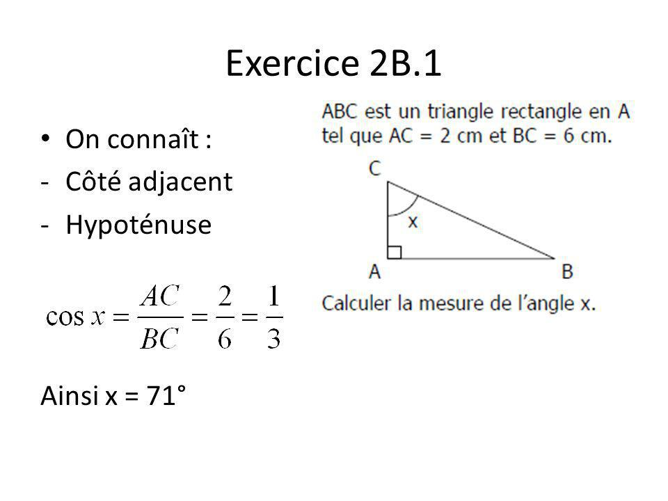 Exercice 2B.1 On connaît : -Côté adjacent -Hypoténuse Ainsi x = 71°