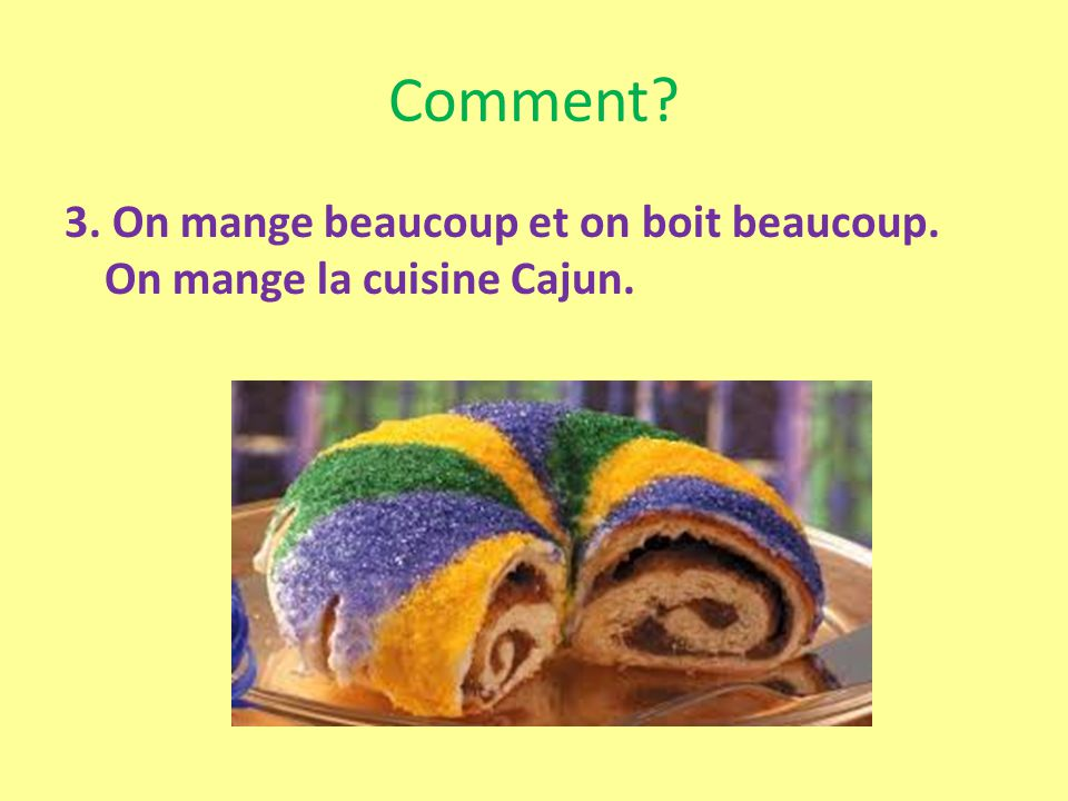 Comment? 3. On mange beaucoup et on boit beaucoup. On mange la cuisine Cajun.