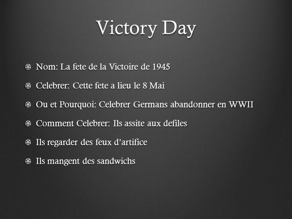 Victory Day Nom: La fete de la Victoire de 1945 Celebrer: Cette fete a lieu le 8 Mai Ou et Pourquoi: Celebrer Germans abandonner en WWII Comment Celebrer: Ils assite aux defiles Ils regarder des feux d'artifice Ils mangent des sandwichs