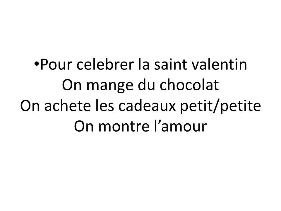 Pour celebrer la saint valentin On mange du chocolat On achete les cadeaux petit/petite On montre l'amour