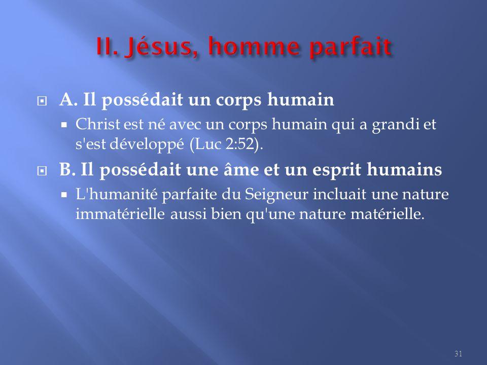  A. Il possédait un corps humain  Christ est né avec un corps humain qui a grandi et s'est développé (Luc 2:52).  B. Il possédait une âme et un esp