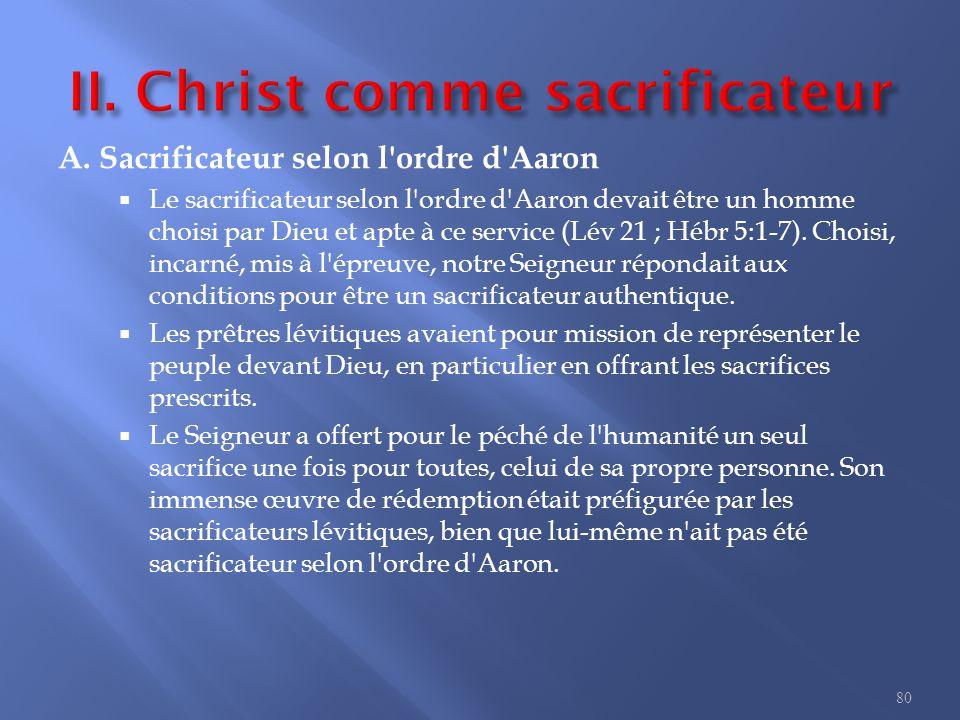 A. Sacrificateur selon l'ordre d'Aaron  Le sacrificateur selon l'ordre d'Aaron devait être un homme choisi par Dieu et apte à ce service (Lév 21 ; Hé