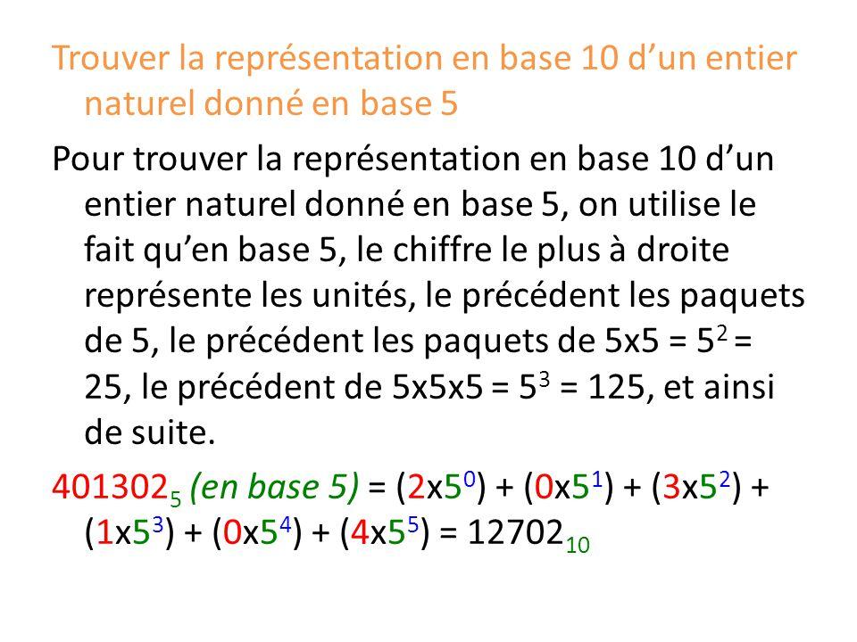 Trouver la représentation en base 10 d'un entier naturel donné en base 5 Pour trouver la représentation en base 10 d'un entier naturel donné en base 5, on utilise le fait qu'en base 5, le chiffre le plus à droite représente les unités, le précédent les paquets de 5, le précédent les paquets de 5x5 = 5 2 = 25, le précédent de 5x5x5 = 5 3 = 125, et ainsi de suite.