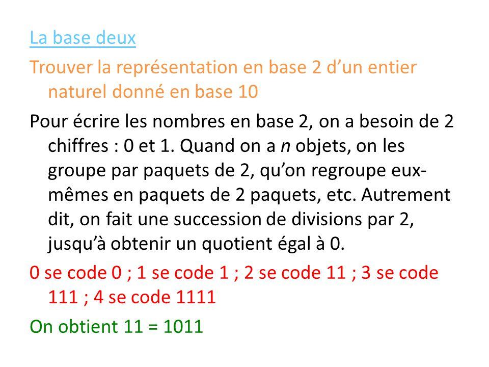 La base deux Trouver la représentation en base 2 d'un entier naturel donné en base 10 Pour écrire les nombres en base 2, on a besoin de 2 chiffres : 0 et 1.