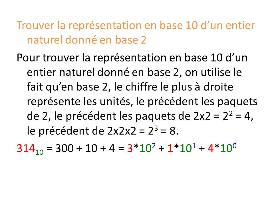 Trouver la représentation en base 10 d'un entier naturel donné en base 2 Pour trouver la représentation en base 10 d'un entier naturel donné en base 2, on utilise le fait qu'en base 2, le chiffre le plus à droite représente les unités, le précédent les paquets de 2, le précédent les paquets de 2x2 = 2 2 = 4, le précédent de 2x2x2 = 2 3 = 8.