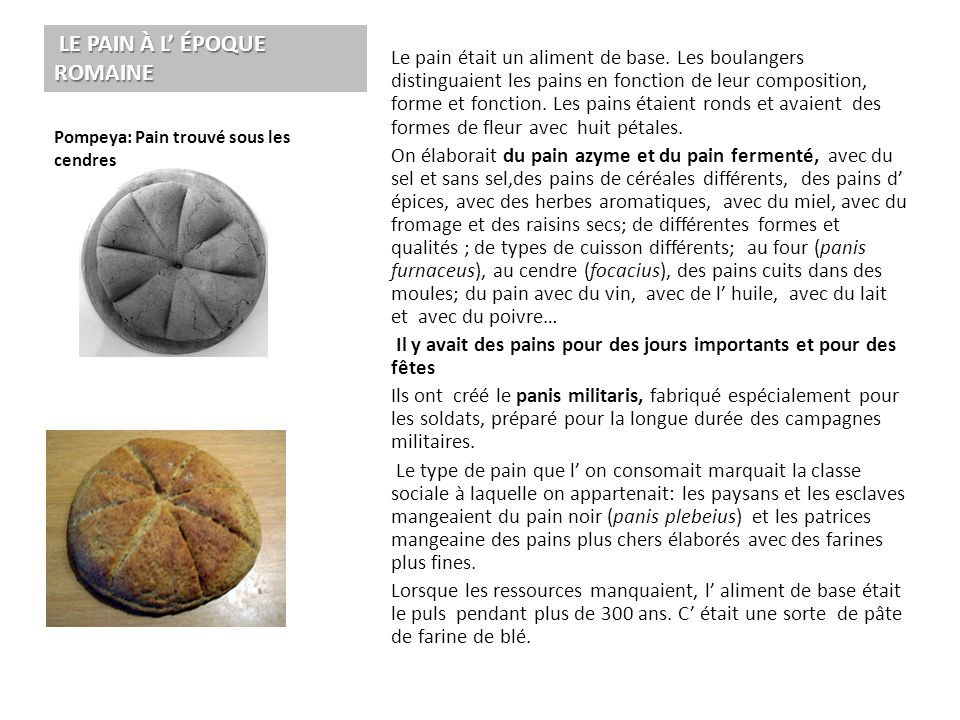 Le pain était un aliment de base. Les boulangers distinguaient les pains en fonction de leur composition, forme et fonction. Les pains étaient ronds e