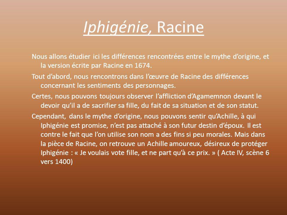L'attitude d'Iphigénie est la même dans Racine que dans le mythe d'origine : malgré la trahison de son père, elle reste sereine et fataliste face à son destin funèbre, et comprend le désarroi d'Agamemnon.