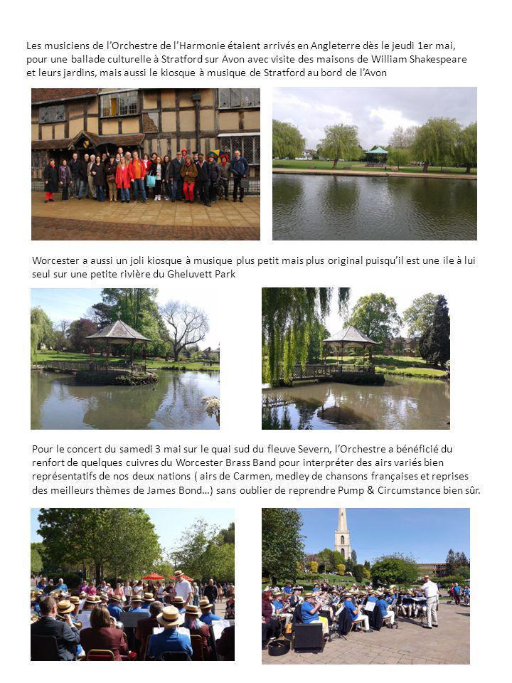 Les musiciens de l'Orchestre de l'Harmonie étaient arrivés en Angleterre dès le jeudi 1er mai, pour une ballade culturelle à Stratford sur Avon avec visite des maisons de William Shakespeare et leurs jardins, mais aussi le kiosque à musique de Stratford au bord de l'Avon Worcester a aussi un joli kiosque à musique plus petit mais plus original puisqu'il est une ile à lui seul sur une petite rivière du Gheluvett Park Pour le concert du samedi 3 mai sur le quai sud du fleuve Severn, l'Orchestre a bénéficié du renfort de quelques cuivres du Worcester Brass Band pour interpréter des airs variés bien représentatifs de nos deux nations ( airs de Carmen, medley de chansons françaises et reprises des meilleurs thèmes de James Bond…) sans oublier de reprendre Pump & Circumstance bien sûr.