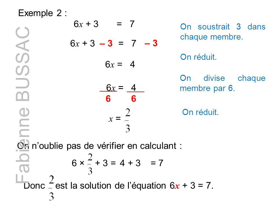 Exemple 2 : 6 x + 3 = 7 6 x + 3 = 7– 3 On soustrait 3 dans chaque membre. – 3 6 x = 4 On réduit. 6 x = 4 On divise chaque membre par 6. 66 On réduit.
