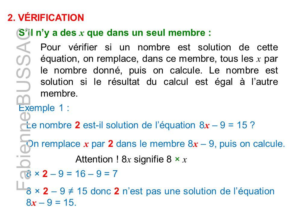 2. VÉRIFICATION S'il n'y a des x que dans un seul membre : Pour vérifier si un nombre est solution de cette équation, on remplace, dans ce membre, tou