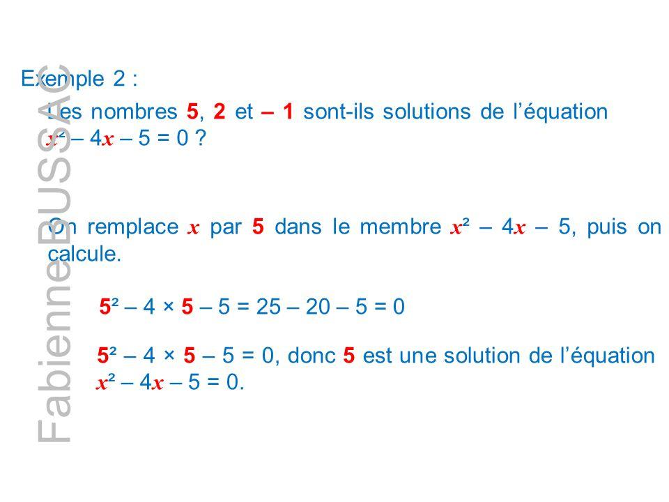 Exemple 2 : Les nombres 5, 2 et – 1 sont-ils solutions de l'équation x ² – 4 x – 5 = 0 ? On remplace x par 5 dans le membre x ² – 4 x – 5, puis on cal
