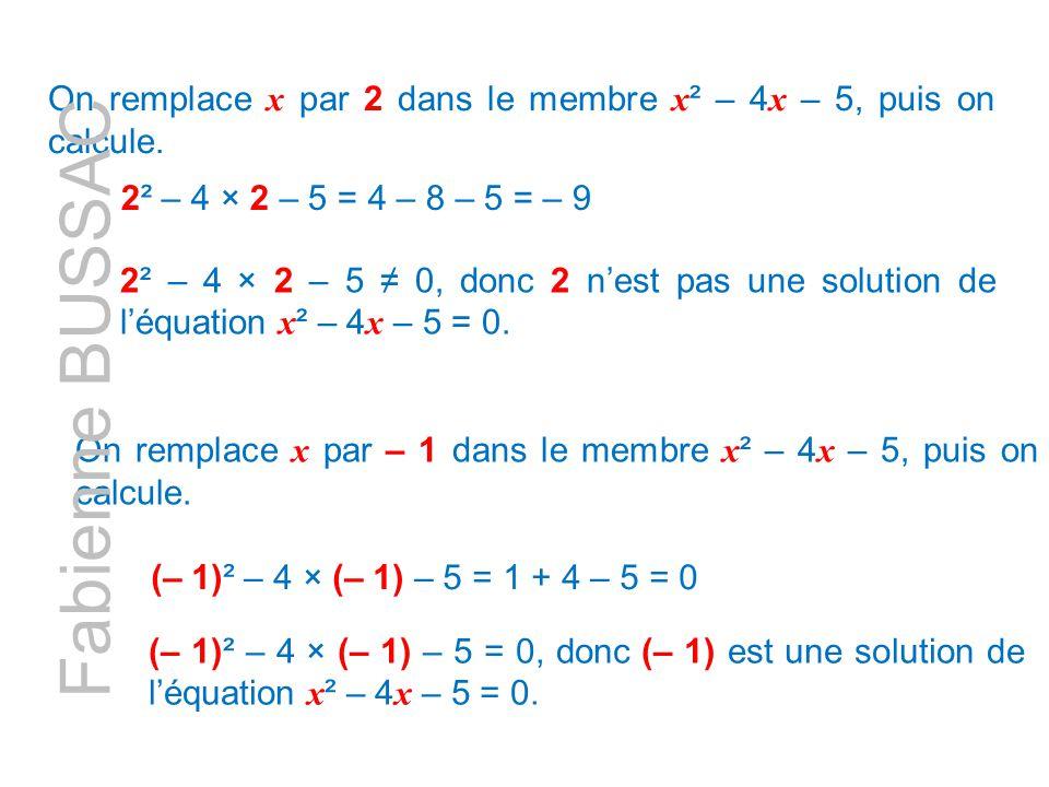 On remplace x par – 1 dans le membre x ² – 4 x – 5, puis on calcule. (– 1)² – 4 × (– 1) – 5 = 1 + 4 – 5 = 0 (– 1)² – 4 × (– 1) – 5 = 0, donc (– 1) est