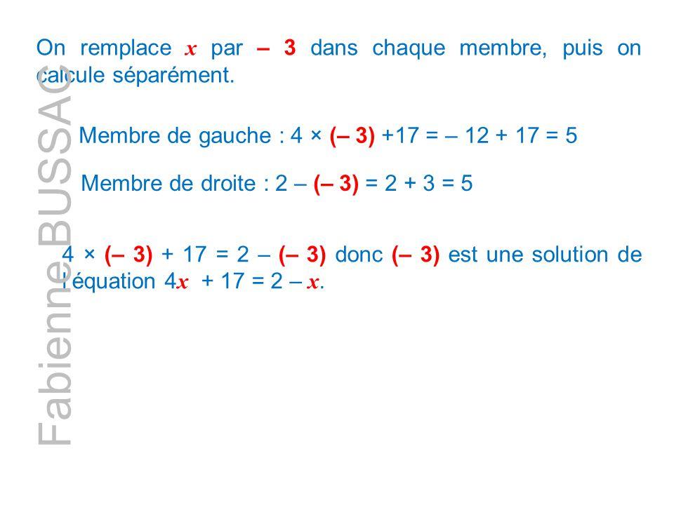 On remplace x par – 3 dans chaque membre, puis on calcule séparément. Membre de gauche : 4 × (– 3) +17 = – 12 + 17 = 5 4 × (– 3) + 17 = 2 – (– 3) donc