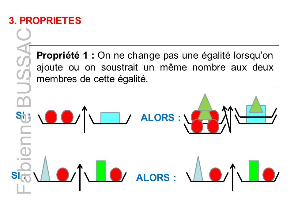 3. PROPRIETES Propriété 1 : On ne change pas une égalité lorsqu'on ajoute ou on soustrait un même nombre aux deux membres de cette égalité. SI : ALORS