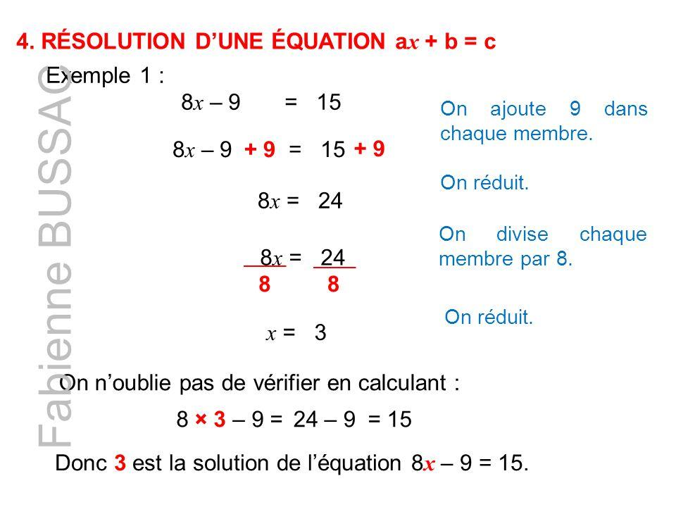 4. RÉSOLUTION D'UNE ÉQUATION a x + b = c Exemple 1 : 8 x – 9 = 15 8 x – 9 = 15+ 9 On ajoute 9 dans chaque membre. + 9 8 x = 24 On réduit. 8 x = 24 On