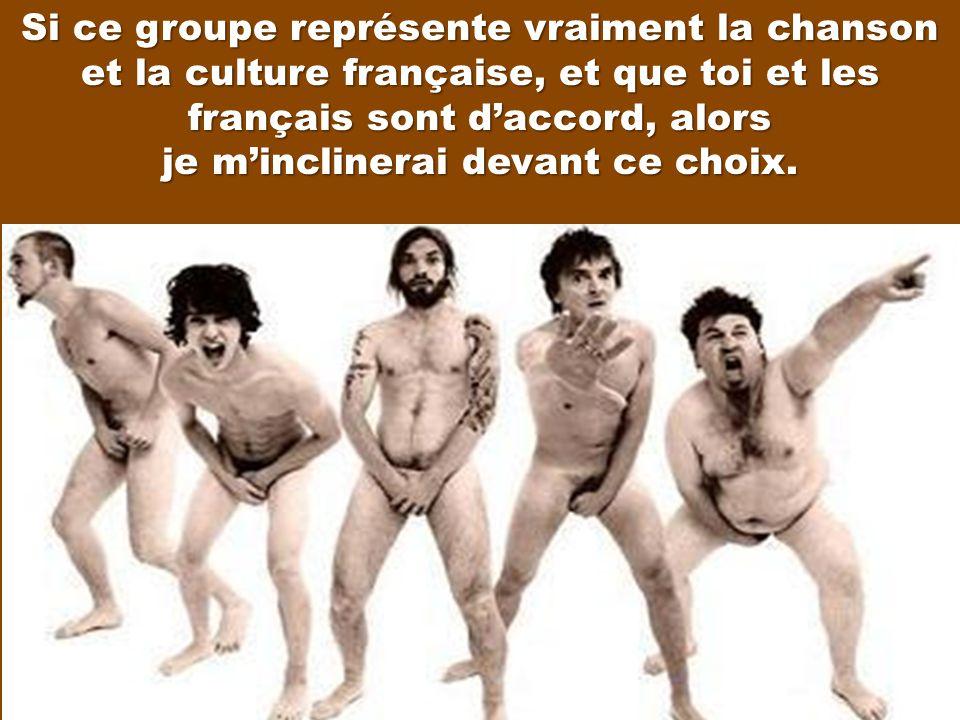 Si ce groupe représente vraiment la chanson et la culture française, et que toi et les français sont d'accord, alors je m'inclinerai devant ce choix.