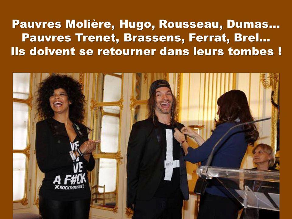Pauvres Molière, Hugo, Rousseau, Dumas… Pauvres Trenet, Brassens, Ferrat, Brel… Ils doivent se retourner dans leurs tombes !