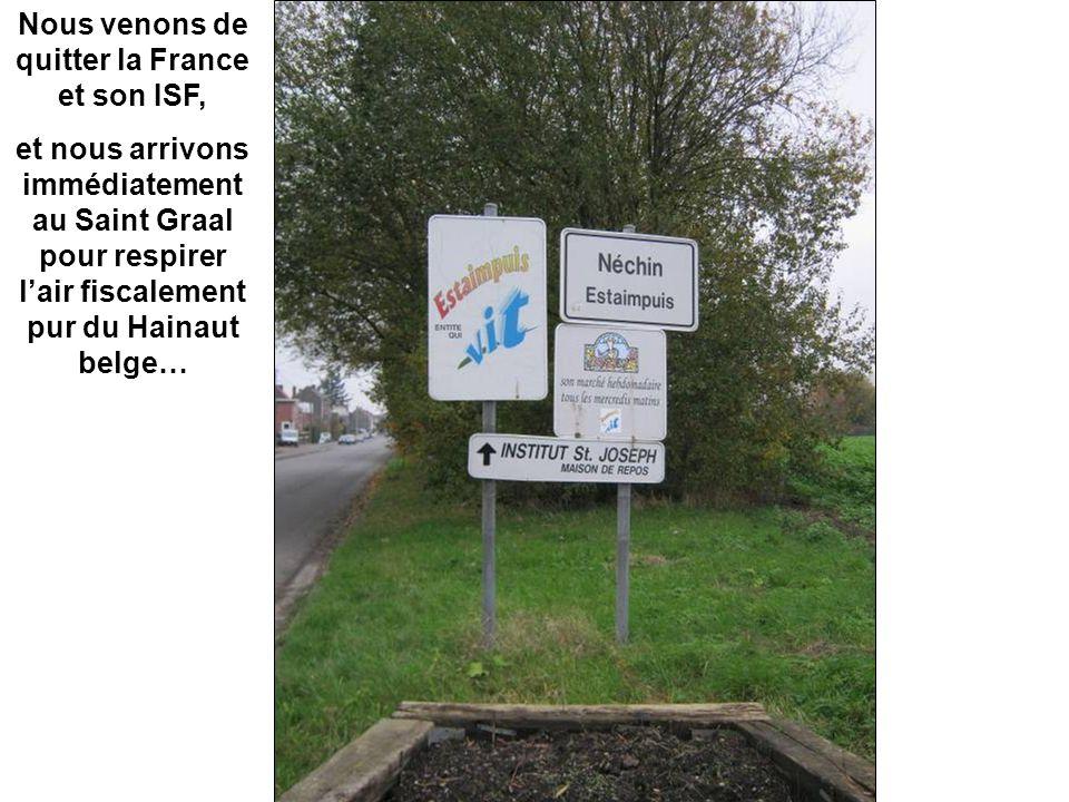 Nous venons de quitter la France et son ISF, et nous arrivons immédiatement au Saint Graal pour respirer l'air fiscalement pur du Hainaut belge…