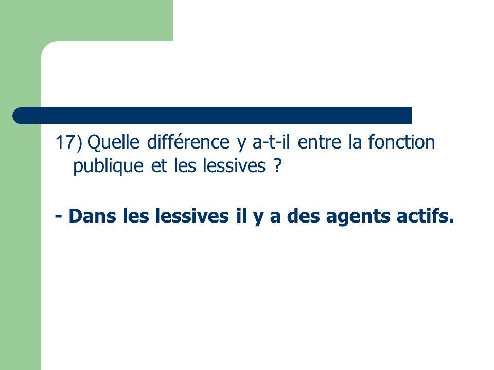 17) Quelle différence y a-t-il entre la fonction publique et les lessives ? - Dans les lessives il y a des agents actifs.