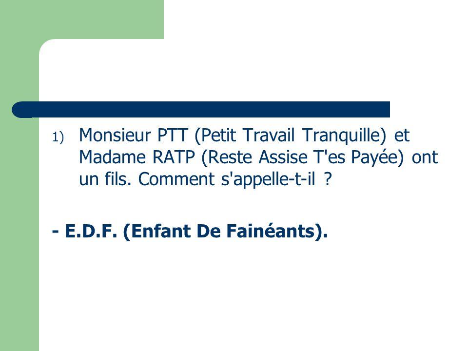 1) Monsieur PTT (Petit Travail Tranquille) et Madame RATP (Reste Assise T'es Payée) ont un fils. Comment s'appelle-t-il ? - E.D.F. (Enfant De Fainéant