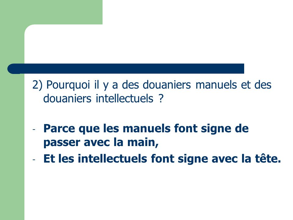 2) Pourquoi il y a des douaniers manuels et des douaniers intellectuels ? - Parce que les manuels font signe de passer avec la main, - Et les intellec