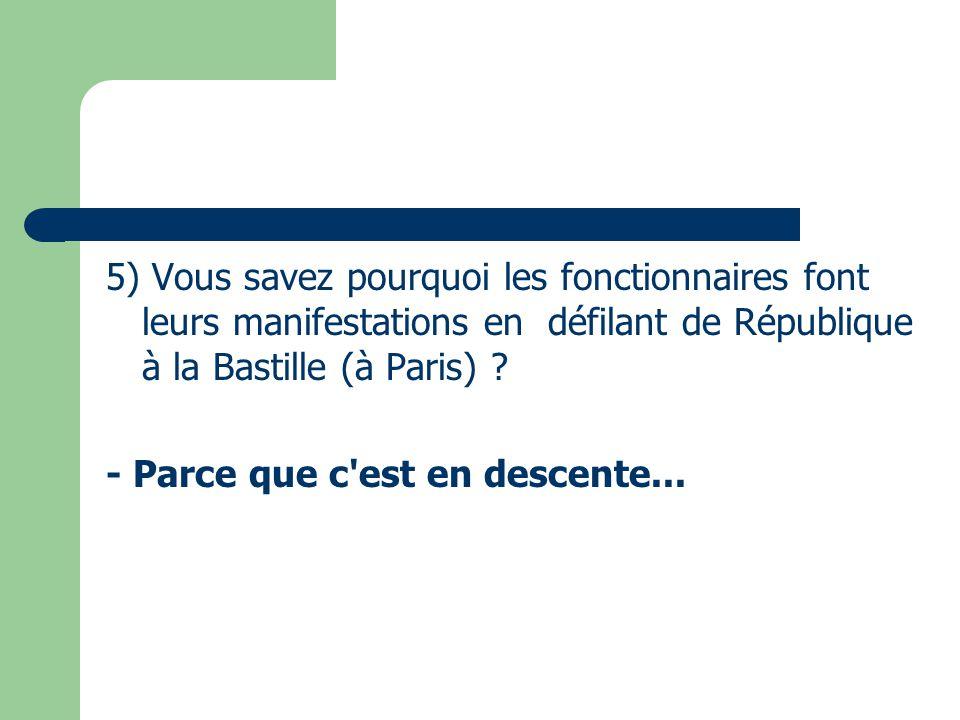 5) Vous savez pourquoi les fonctionnaires font leurs manifestations en défilant de République à la Bastille (à Paris) ? - Parce que c'est en descente.