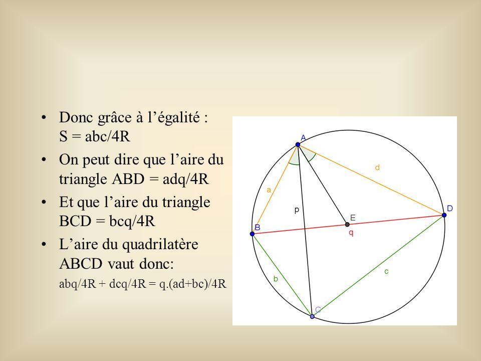 Donc grâce à l'égalité : S = abc/4R On peut dire que l'aire du triangle ABD = adq/4R Et que l'aire du triangle BCD = bcq/4R L'aire du quadrilatère ABC