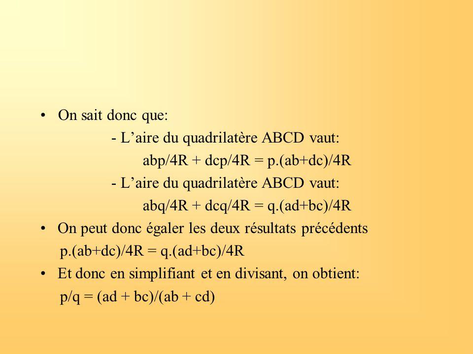 On sait donc que: - L'aire du quadrilatère ABCD vaut: abp/4R + dcp/4R = p.(ab+dc)/4R - L'aire du quadrilatère ABCD vaut: abq/4R + dcq/4R = q.(ad+bc)/4