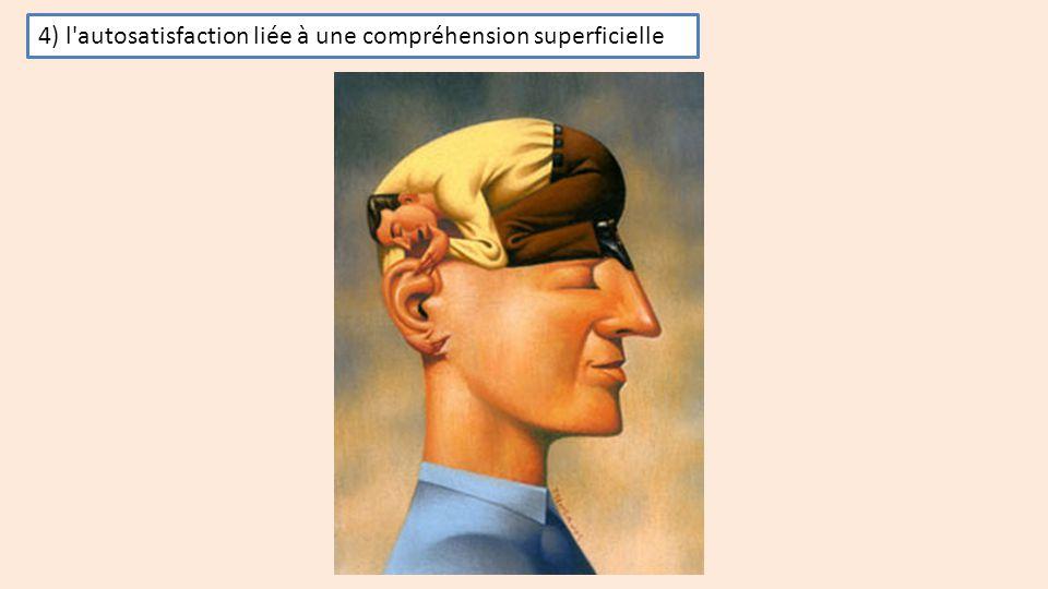 4) l'autosatisfaction liée à une compréhension superficielle