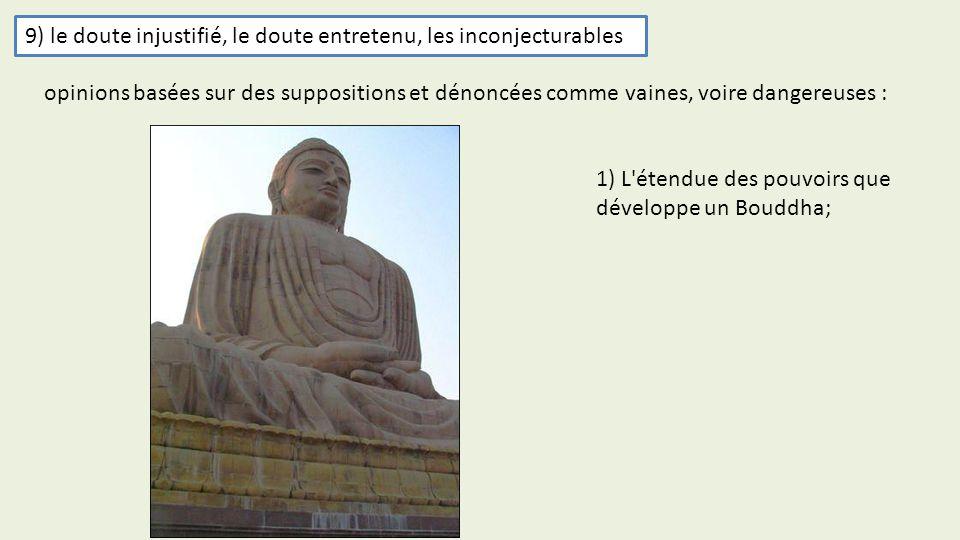 9) le doute injustifié, le doute entretenu, les inconjecturables 1) L'étendue des pouvoirs que développe un Bouddha; opinions basées sur des suppositi