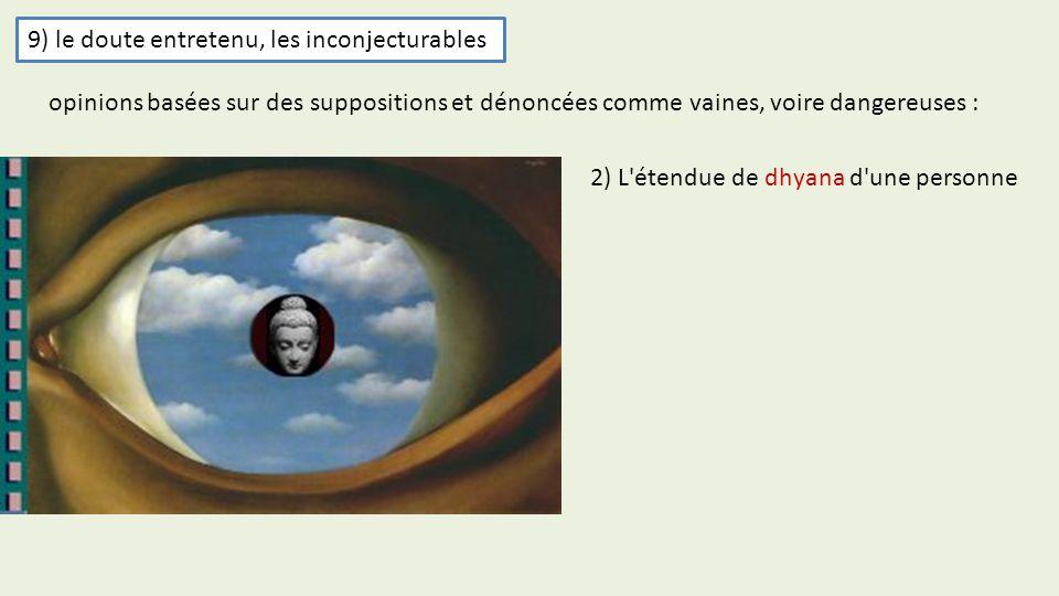 9) le doute entretenu, les inconjecturables 2) L'étendue de dhyana d'une personne opinions basées sur des suppositions et dénoncées comme vaines, voir