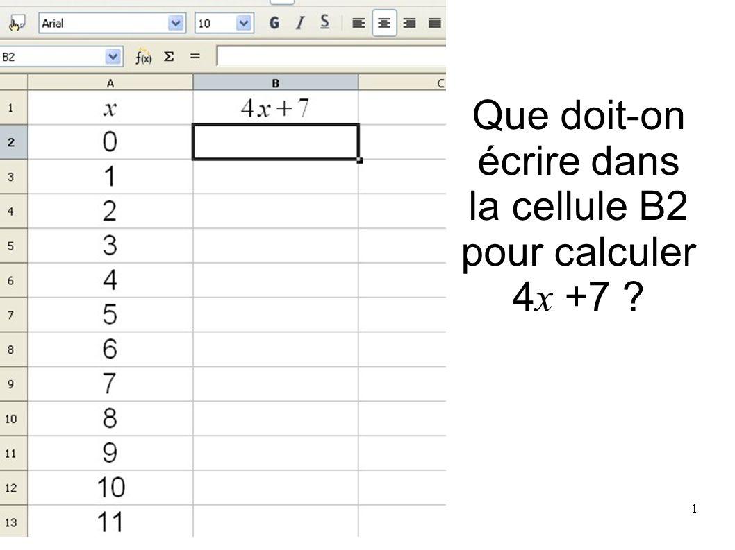 Que doit-on écrire dans la cellule B2 pour calculer 4 x +7 ? 1