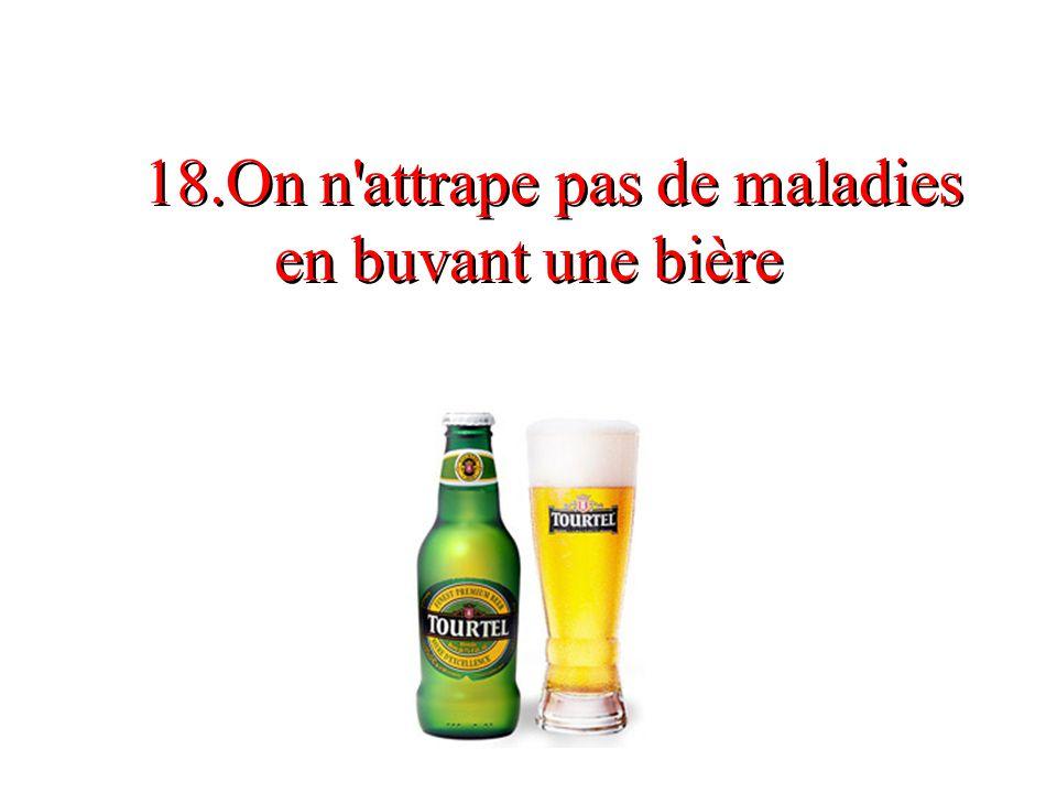 18.On n'attrape pas de maladies en buvant une bière