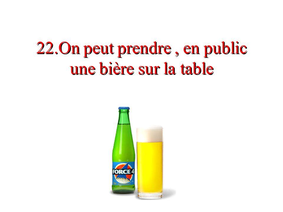 22.On peut prendre, en public une bière sur la table