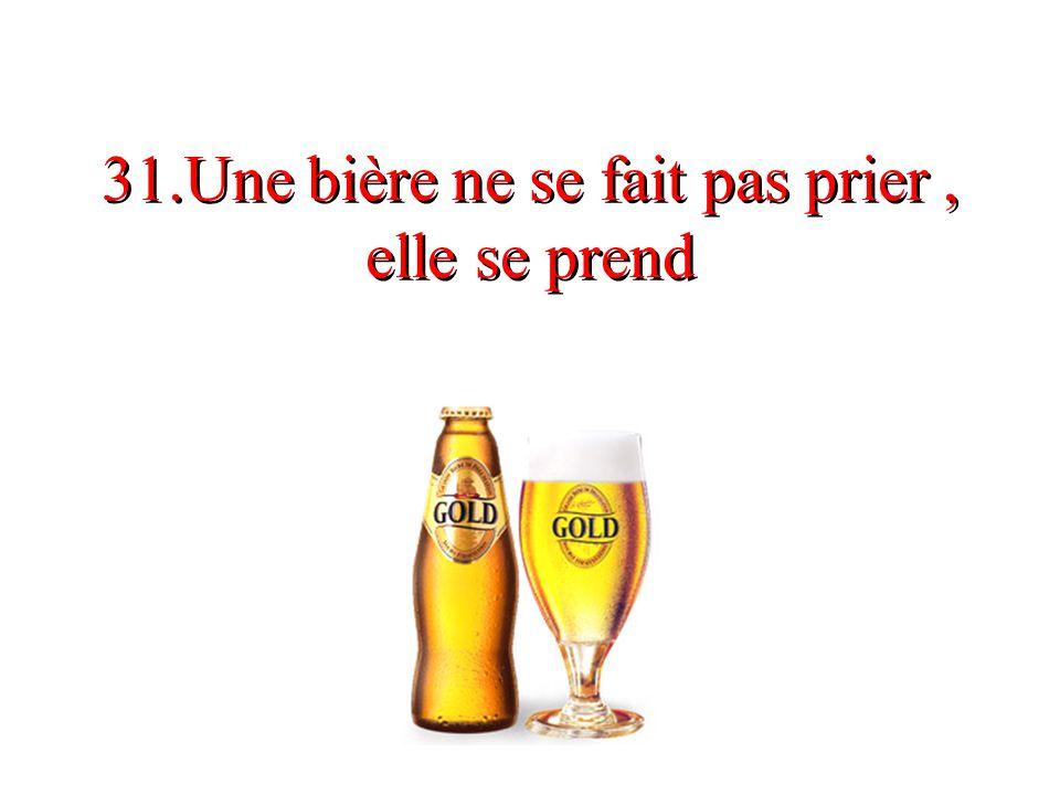 31.Une bière ne se fait pas prier, elle se prend