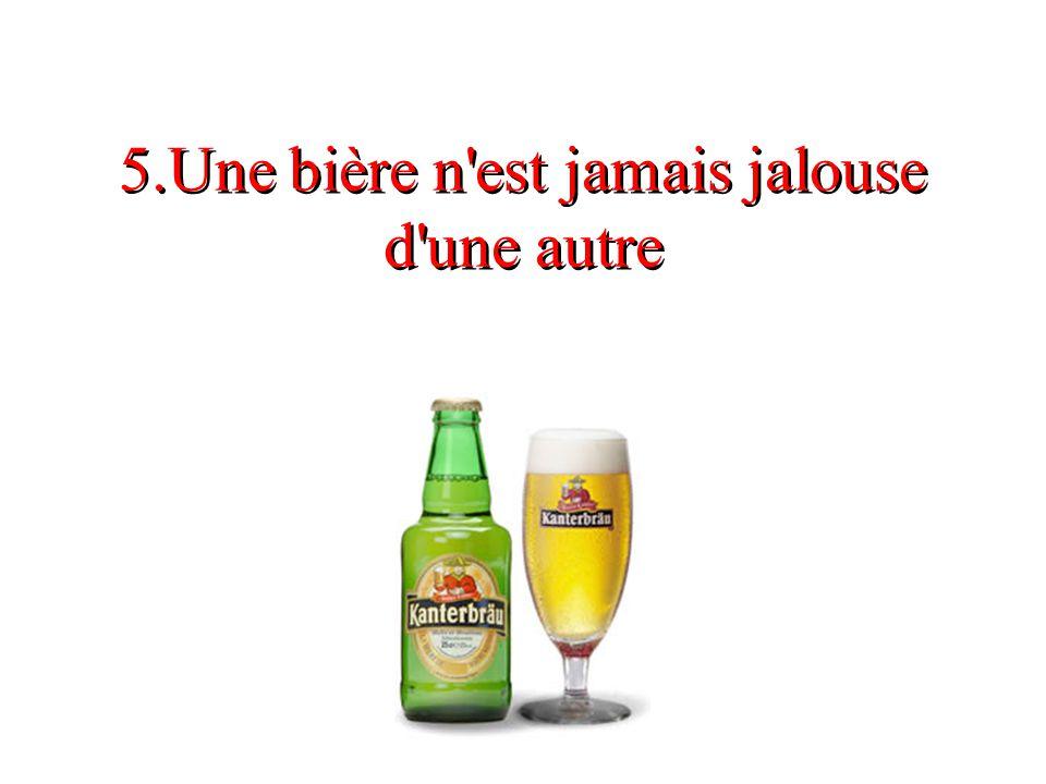 5.Une bière n'est jamais jalouse d'une autre